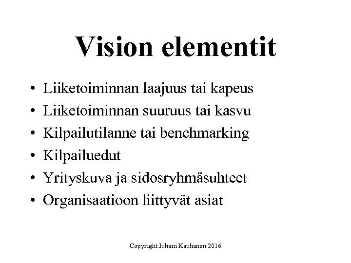 Vision elementit • • • Liiketoiminnan laajuus tai kapeus Liiketoiminnan suuruus tai kasvu Kilpailutilanne