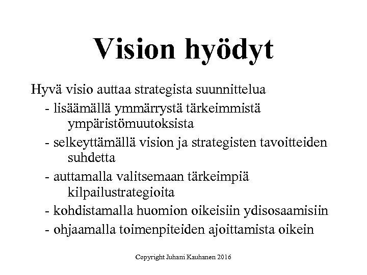 Vision hyödyt Hyvä visio auttaa strategista suunnittelua - lisäämällä ymmärrystä tärkeimmistä ympäristömuutoksista - selkeyttämällä