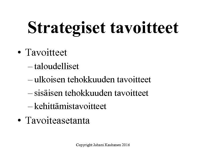 Strategiset tavoitteet • Tavoitteet – taloudelliset – ulkoisen tehokkuuden tavoitteet – sisäisen tehokkuuden tavoitteet