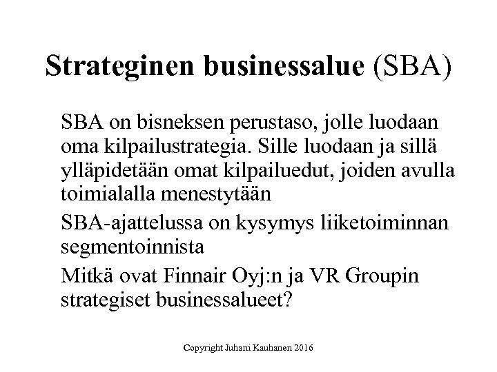 Strateginen businessalue (SBA) SBA on bisneksen perustaso, jolle luodaan oma kilpailustrategia. Sille luodaan ja