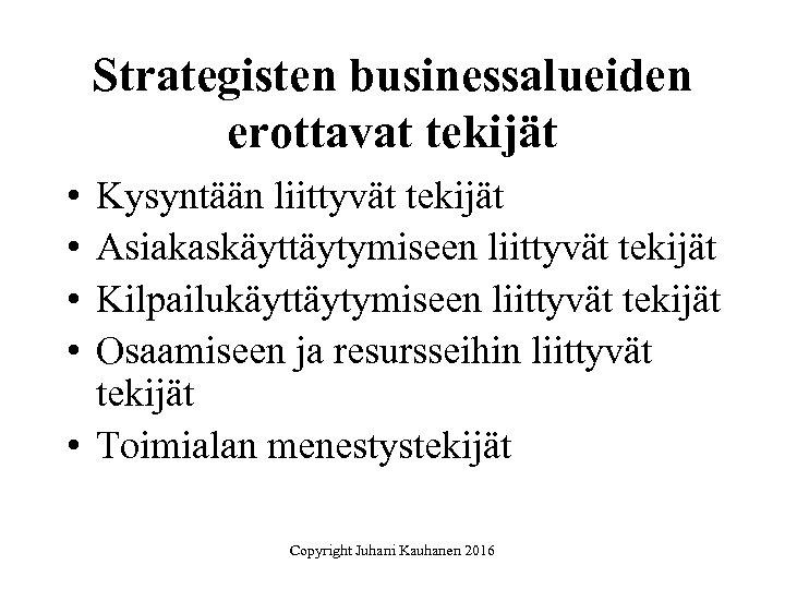 Strategisten businessalueiden erottavat tekijät • • Kysyntään liittyvät tekijät Asiakaskäyttäytymiseen liittyvät tekijät Kilpailukäyttäytymiseen liittyvät