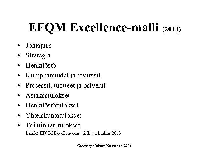 EFQM Excellence-malli (2013) • • • Johtajuus Strategia Henkilöstö Kumppanuudet ja resurssit Prosessit, tuotteet