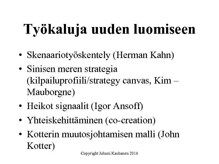 Työkaluja uuden luomiseen • Skenaariotyöskentely (Herman Kahn) • Sinisen meren strategia (kilpailuprofiili/strategy canvas, Kim