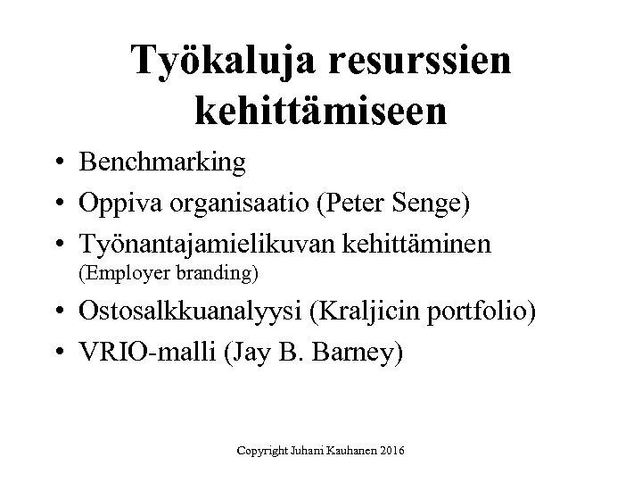 Työkaluja resurssien kehittämiseen • Benchmarking • Oppiva organisaatio (Peter Senge) • Työnantajamielikuvan kehittäminen (Employer