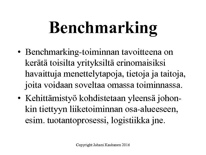 Benchmarking • Benchmarking-toiminnan tavoitteena on kerätä toisilta yrityksiltä erinomaisiksi havaittuja menettelytapoja, tietoja ja taitoja,