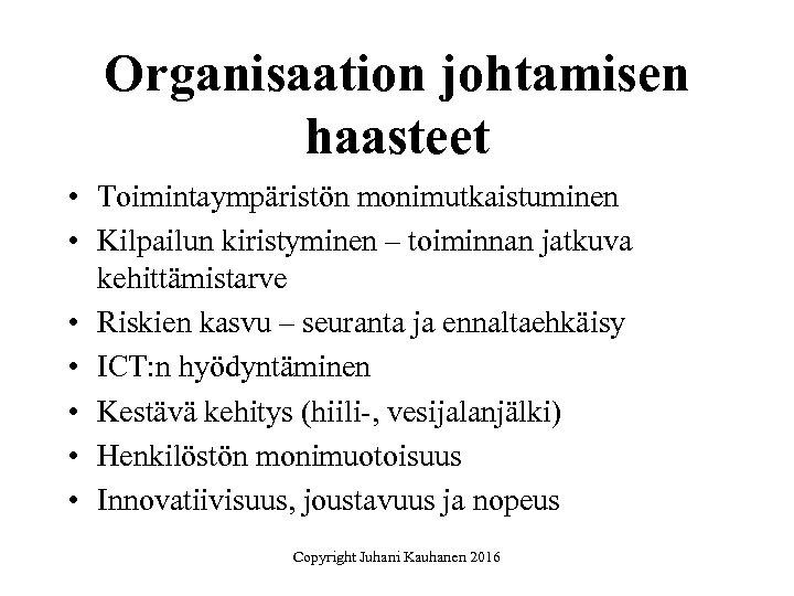 Organisaation johtamisen haasteet • Toimintaympäristön monimutkaistuminen • Kilpailun kiristyminen – toiminnan jatkuva kehittämistarve •