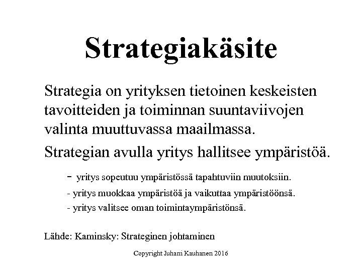 Strategiakäsite Strategia on yrityksen tietoinen keskeisten tavoitteiden ja toiminnan suuntaviivojen valinta muuttuvassa maailmassa. Strategian