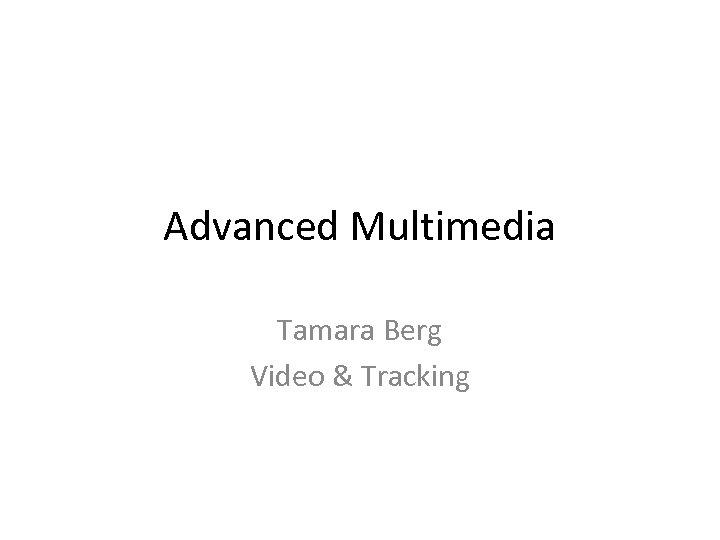 Advanced Multimedia Tamara Berg Video & Tracking