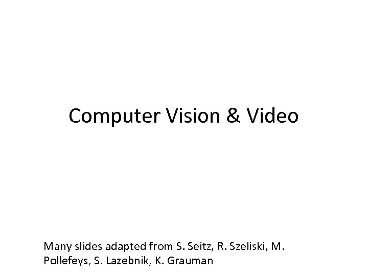 Computer Vision & Video Many slides adapted from S. Seitz, R. Szeliski, M. Pollefeys,