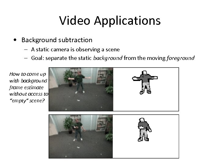 Video Applications • Background subtraction – A static camera is observing a scene –