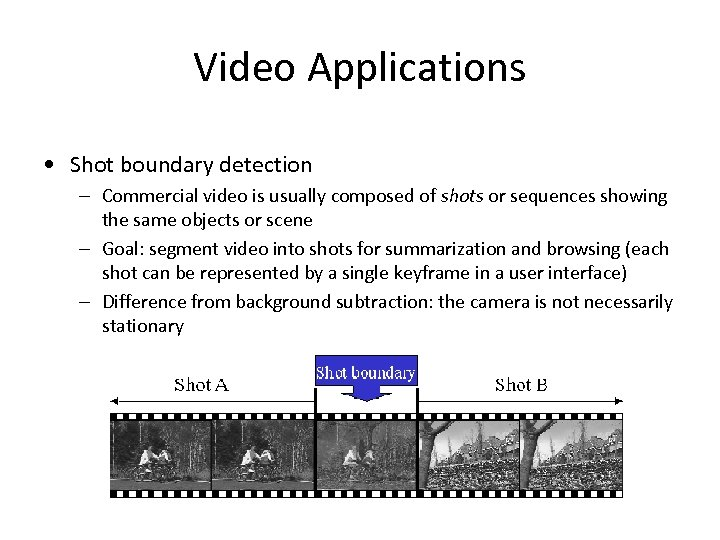 Video Applications • Shot boundary detection – Commercial video is usually composed of shots