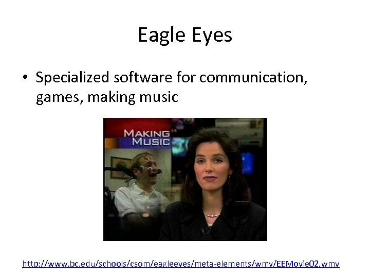 Eagle Eyes • Specialized software for communication, games, making music http: //www. bc. edu/schools/csom/eagleeyes/meta-elements/wmv/EEMovie