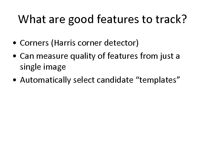 What are good features to track? • Corners (Harris corner detector) • Can measure