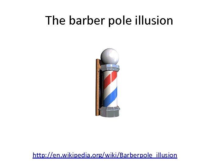 The barber pole illusion http: //en. wikipedia. org/wiki/Barberpole_illusion