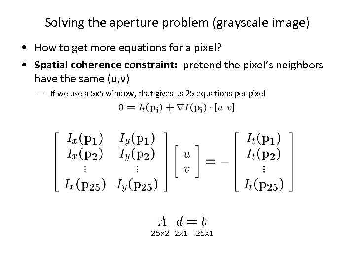 Solving the aperture problem (grayscale image) • How to get more equations for a