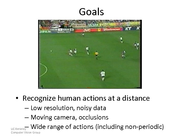 Goals • Recognize human actions at a distance – Low resolution, noisy data –