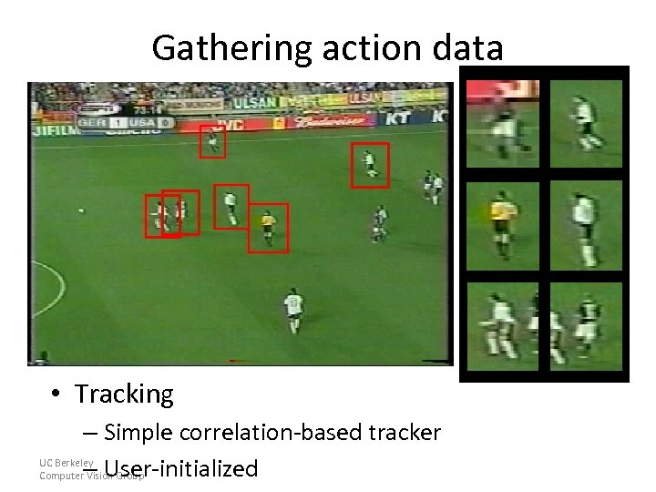 Gathering action data • Tracking – Simple correlation-based tracker UC Berkeley Computer– User-initialized Vision