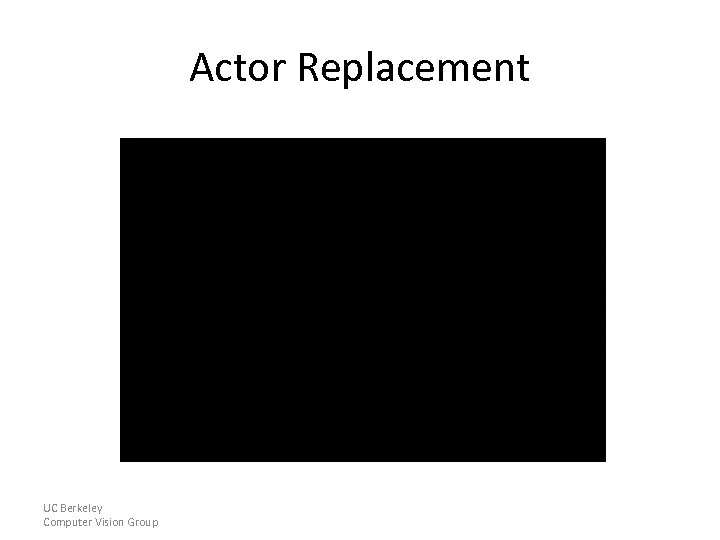Actor Replacement UC Berkeley Computer Vision Group