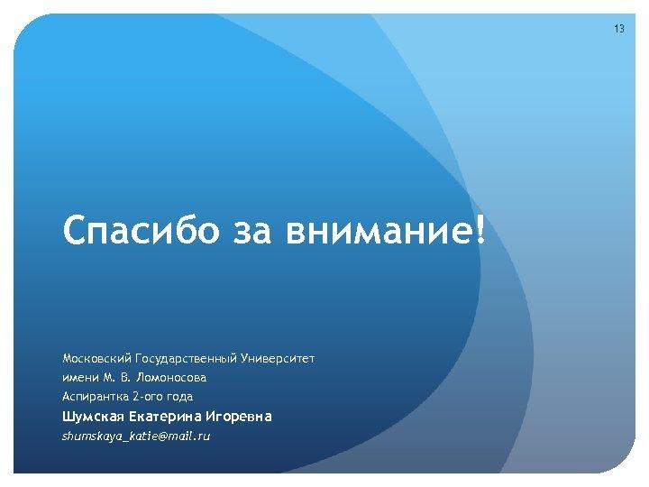 13 Спасибо за внимание! Московский Государственный Университет имени М. В. Ломоносова Аспирантка 2 -ого