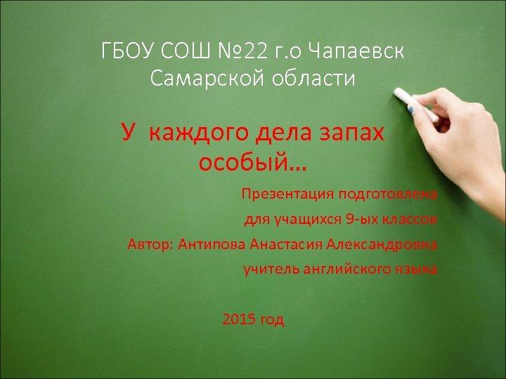 ГБОУ СОШ № 22 г. о Чапаевск Самарской области У каждого дела запах особый…