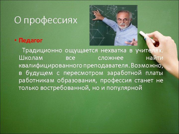 О профессиях • Педагог Традиционно ощущается нехватка в учителях. Школам все сложнее найти квалифицированного