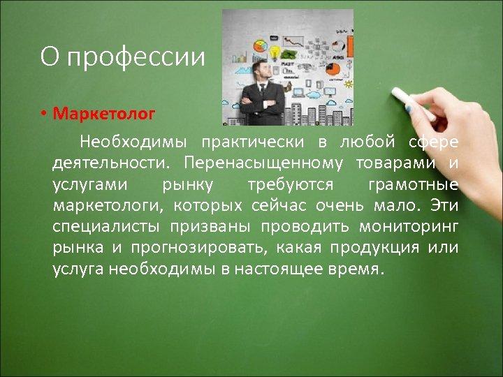 О профессии • Маркетолог Необходимы практически в любой сфере деятельности. Перенасыщенному товарами и услугами