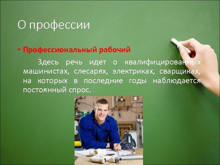 О профессии • Профессиональный рабочий Здесь речь идет о квалифицированных машинистах, слесарях, электриках, сварщиках,