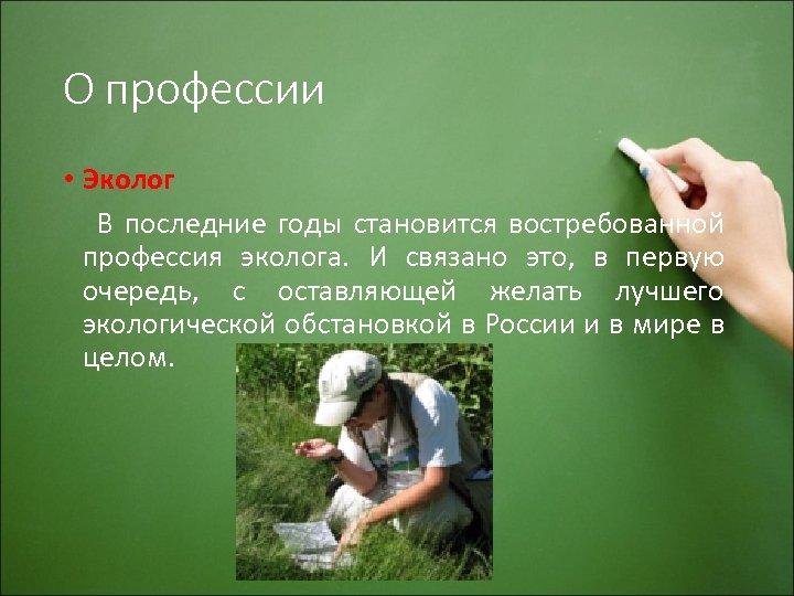 О профессии • Эколог В последние годы становится востребованной профессия эколога. И связано это,