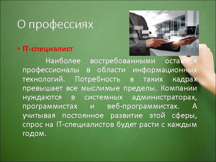 О профессиях • IT-специалист Наиболее востребованными остаются профессионалы в области информационных технологий. Потребность в