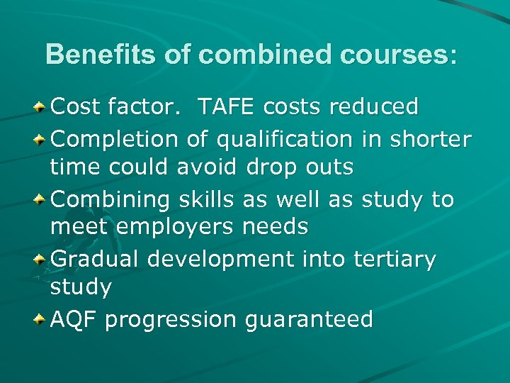 Benefits of combined courses: Cost factor. TAFE costs reduced Completion of qualification in shorter