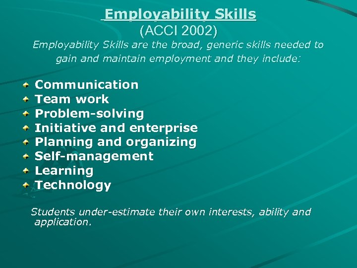 Employability Skills (ACCI 2002) Employability Skills are the broad, generic skills needed to gain