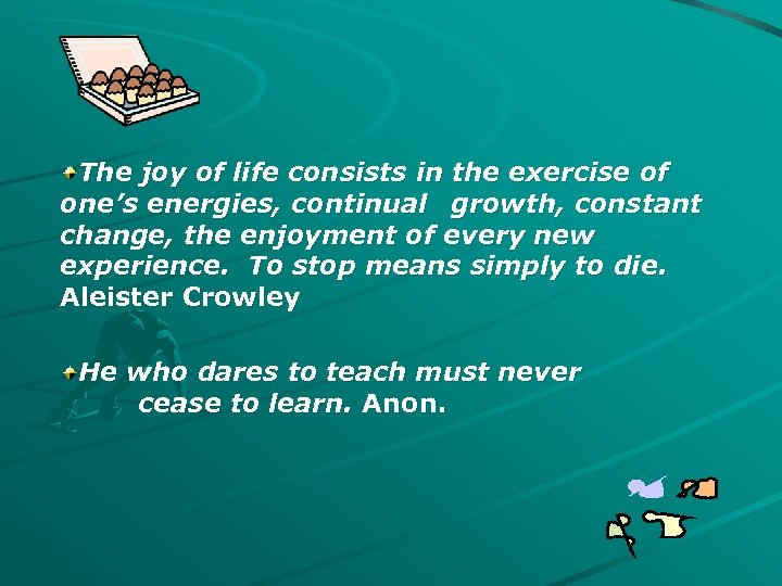 The joy of life consists in the exercise of one's energies, continual growth, constant