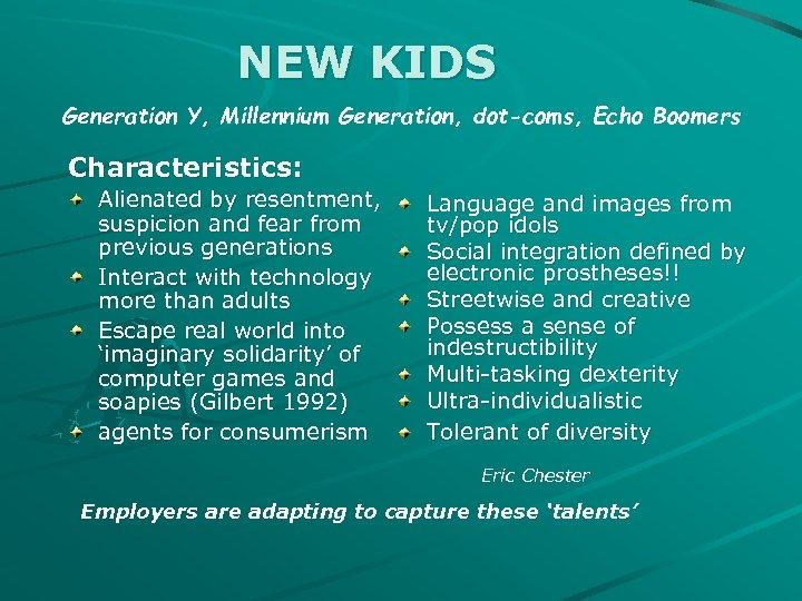 NEW KIDS Generation Y, Millennium Generation, dot-coms, Echo Boomers Characteristics: Alienated by resentment, suspicion