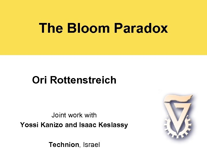 The Bloom Paradox Ori Rottenstreich Joint work with Yossi Kanizo and Isaac Keslassy Technion,