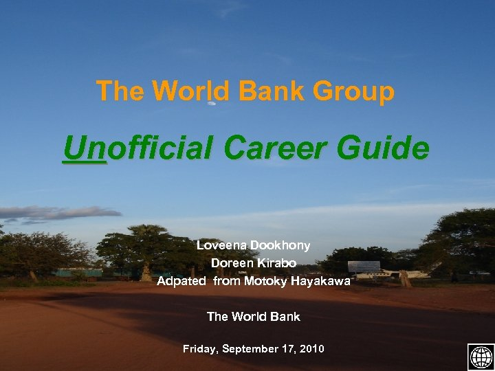 The World Bank Group Unofficial Career Guide Loveena Dookhony Doreen Kirabo Adpated from Motoky