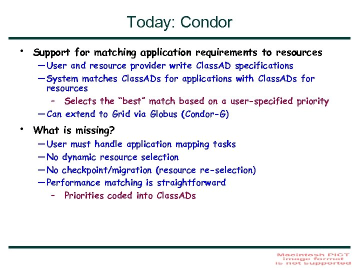 Today: Condor • Support for matching application requirements to resources • What is missing?