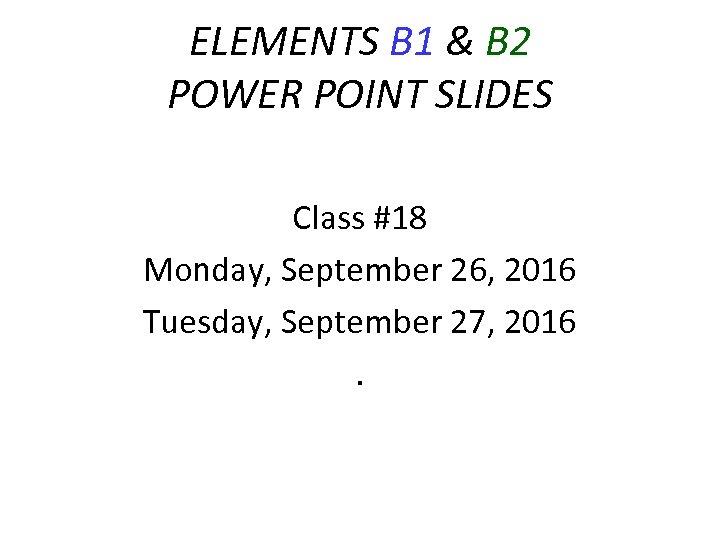 ELEMENTS B 1 & B 2 POWER POINT SLIDES Class #18 Monday, September 26,