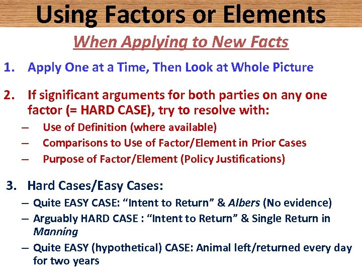 Using Factors or Elements When Applying to New Facts 1. Apply One at a