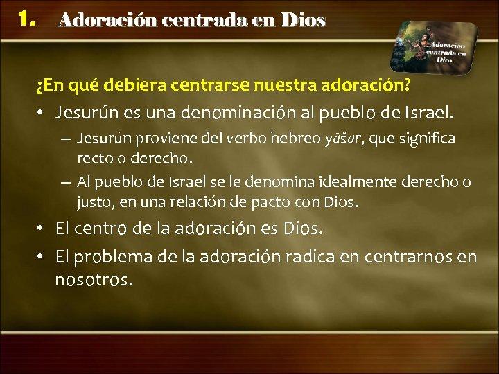 1. Adoración centrada en Dios ¿En qué debiera centrarse nuestra adoración? • Jesurún es
