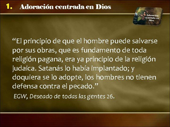 """1. Adoración centrada en Dios """"El principio de que el hombre puede salvarse por"""