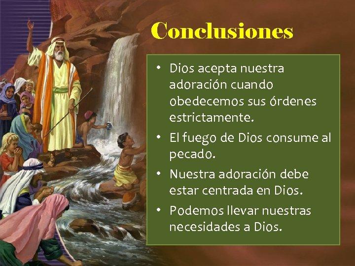 Conclusiones • Dios acepta nuestra adoración cuando obedecemos sus órdenes estrictamente. • El fuego