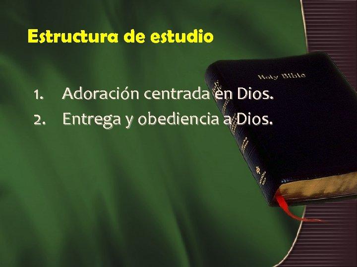 Estructura de estudio 1. 2. Adoración centrada en Dios. Entrega y obediencia a Dios.