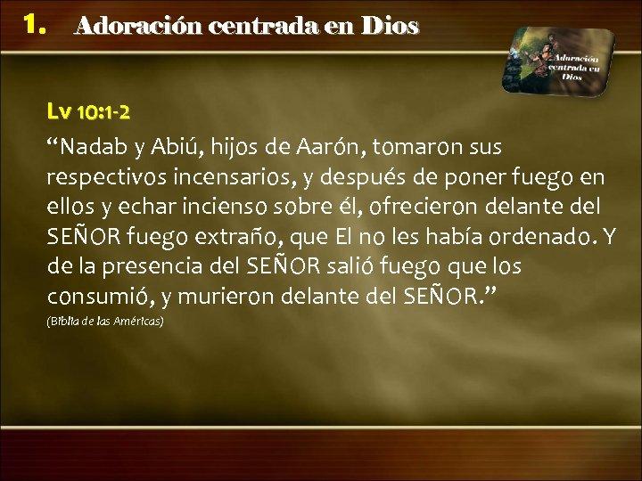 """1. Adoración centrada en Dios Lv 10: 1 -2 """"Nadab y Abiú, hijos de"""
