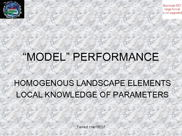 """MODEL"" PERFORMANCE HOMOGENOUS LANDSCAPE ELEMENTS LOCAL KNOWLEDGE OF PARAMETERS Forrest Hall 05/07"