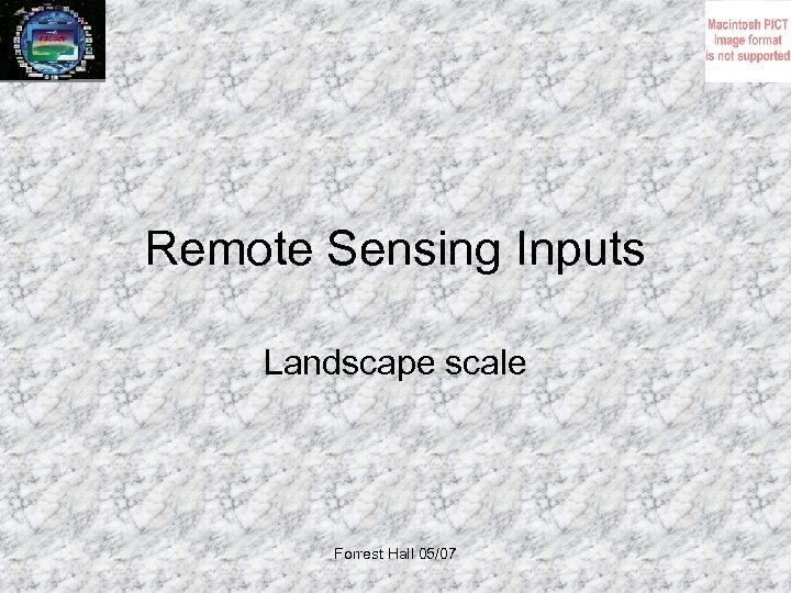 Remote Sensing Inputs Landscape scale Forrest Hall 05/07