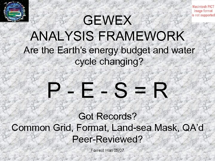 GEWEX ANALYSIS FRAMEWORK Are the Earth's energy budget and water cycle changing? P-E-S=R Got