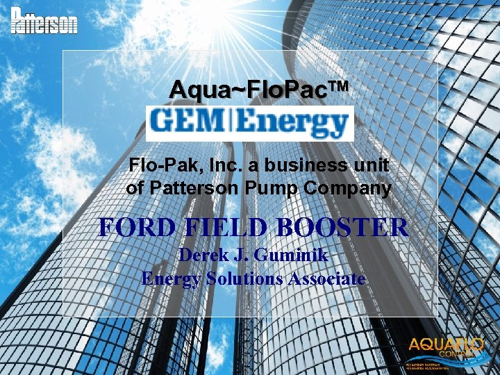 Aqua~Flo. Pac. TM Flo-Pak, Inc. a business unit of Patterson Pump Company FORD FIELD
