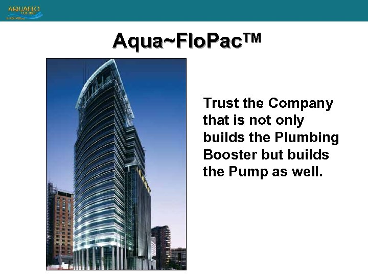 Aqua~Flo. Pac. TM Trust the Company that is not only builds the Plumbing Booster