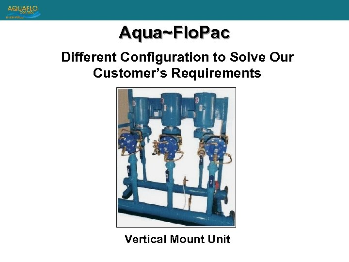 Aqua~Flo. Pac Different Configuration to Solve Our Customer's Requirements Vertical Mount Unit