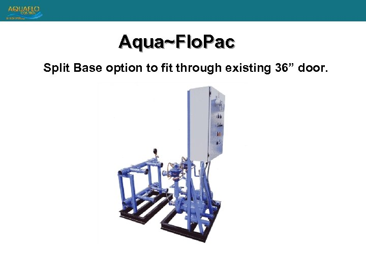 "Aqua~Flo. Pac Split Base option to fit through existing 36"" door."